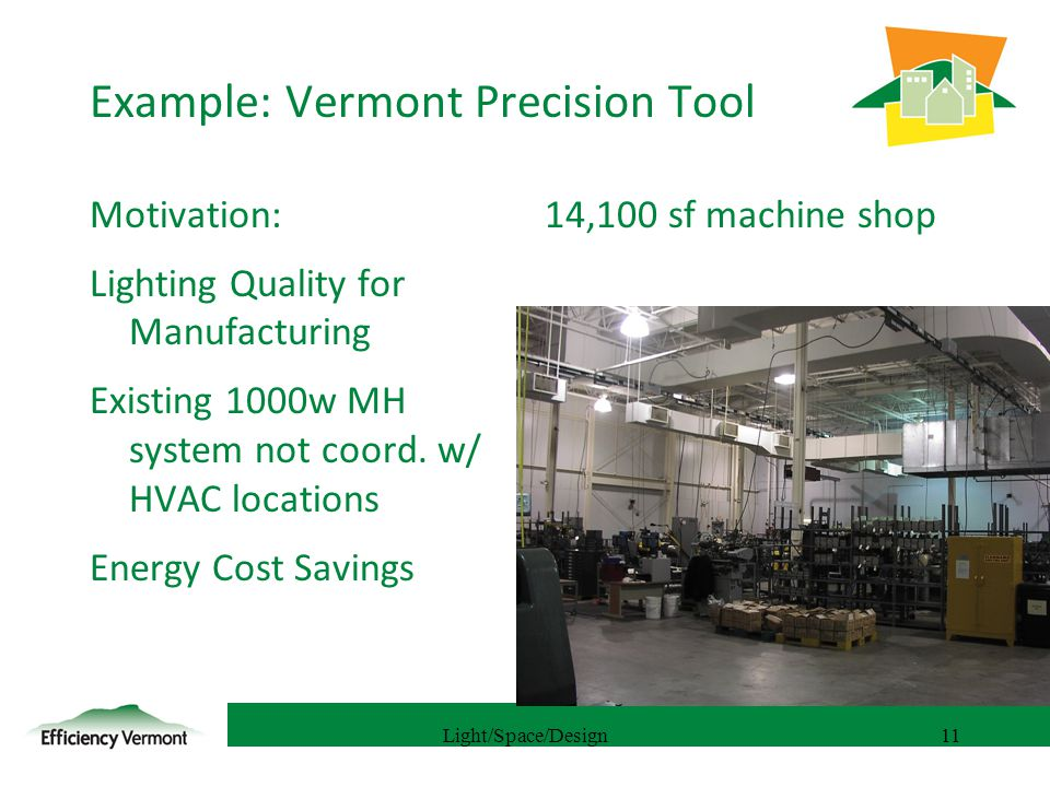 11 Example: Vermont Precision Tool Motivation: Lighting Quality for Manufacturing Existing 1000w MH system not coord.