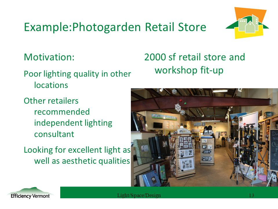 13 Example:Photogarden Retail Store Motivation: Poor lighting quality in other locations Other retailers recommended independent lighting consultant Looking for excellent light as well as aesthetic qualities 2000 sf retail store and workshop fit-up Light/Space/Design13