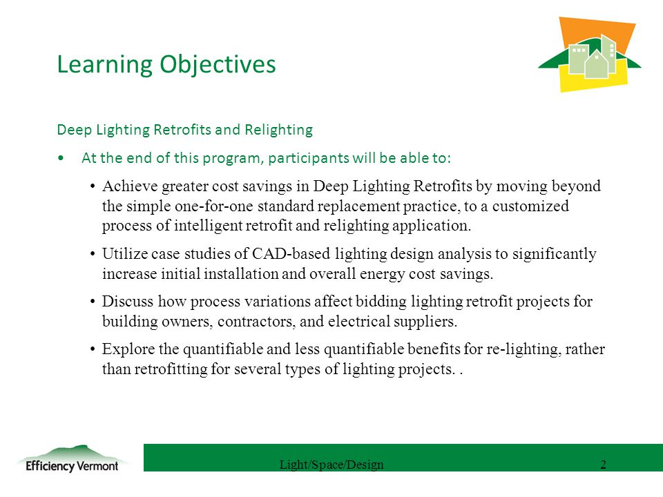 2 Learning Objectives Deep Lighting Retrofits and Relighting At the end of this program, participants will be able to: Achieve greater cost savings in Deep Lighting Retrofits by moving beyond the simple one-for-one standard replacement practice, to a customized process of intelligent retrofit and relighting application.