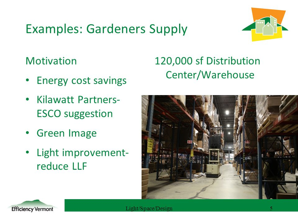 5 Examples: Gardeners Supply Motivation Energy cost savings Kilawatt Partners- ESCO suggestion Green Image Light improvement- reduce LLF 120,000 sf Distribution Center/Warehouse Light/Space/Design5