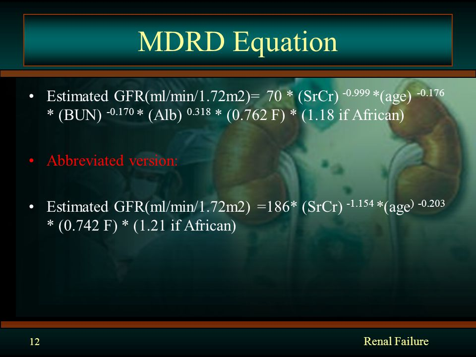MDRD Equation Estimated GFR(ml/min/1.72m2)= 70 * (SrCr) -0.999 *(age) -0.176 * (BUN) -0.170 * (Alb) 0.318 * (0.762 F) * (1.18 if African) Abbreviated version: Estimated GFR(ml/min/1.72m2) =186* (SrCr) -1.154 *(age ) -0.203 * (0.742 F) * (1.21 if African) Renal Failure 12