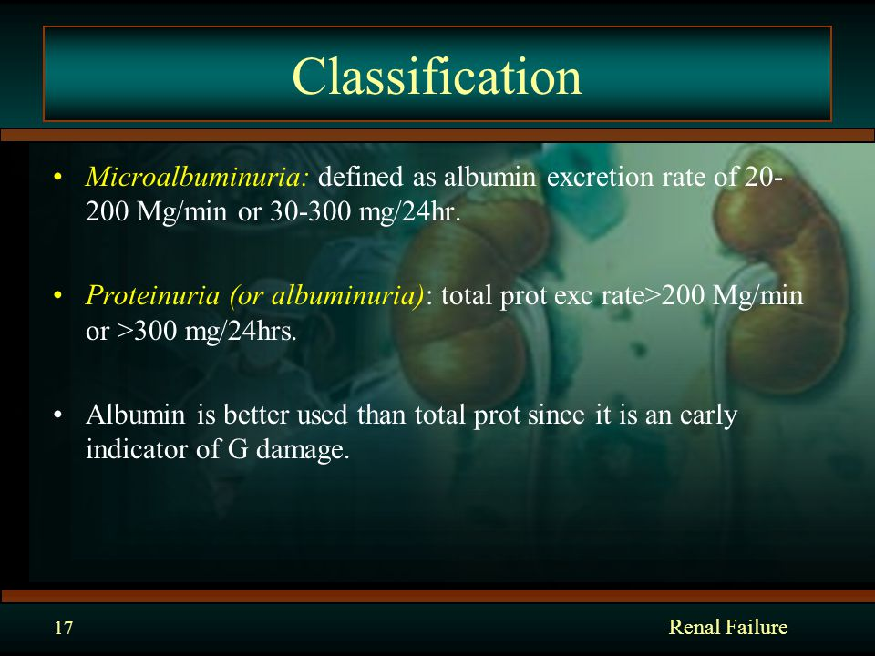 Classification Microalbuminuria: defined as albumin excretion rate of 20- 200 Mg/min or 30-300 mg/24hr.