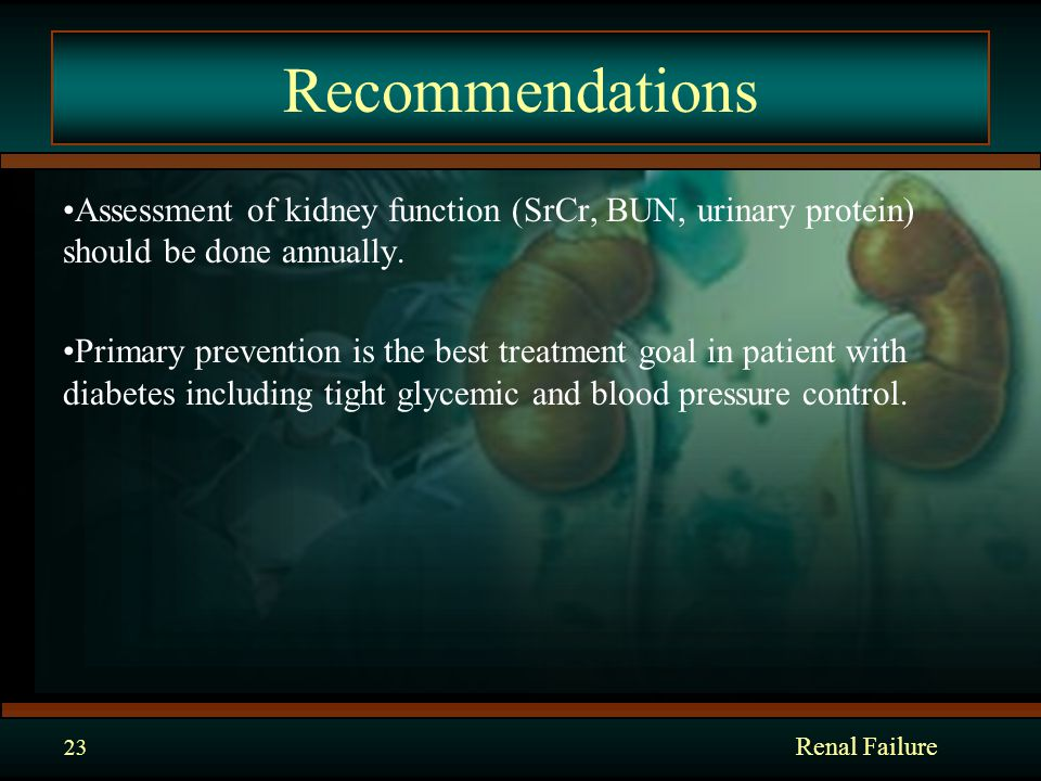 Recommendations Assessment of kidney function (SrCr, BUN, urinary protein) should be done annually.