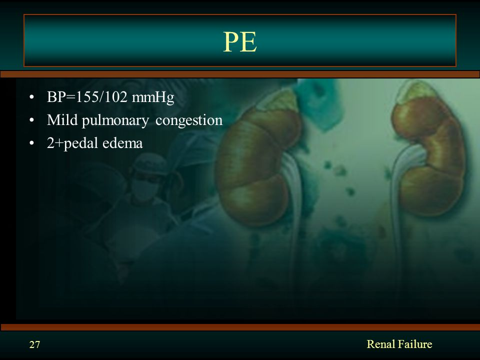 PE BP=155/102 mmHg Mild pulmonary congestion 2+pedal edema Renal Failure 27