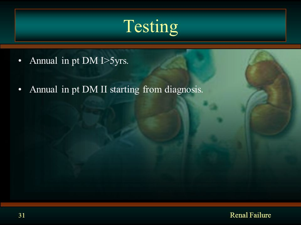 Testing Annual in pt DM I>5yrs. Annual in pt DM II starting from diagnosis. Renal Failure 31