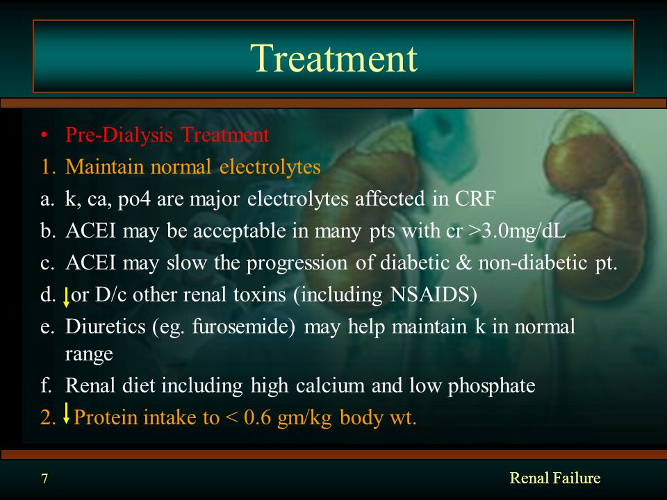 Renal Failure 7 Treatment Pre-Dialysis Treatment 1.Maintain normal electrolytes a.k, ca, po4 are major electrolytes affected in CRF b.ACEI may be acceptable in many pts with cr >3.0mg/dL c.ACEI may slow the progression of diabetic & non-diabetic pt.