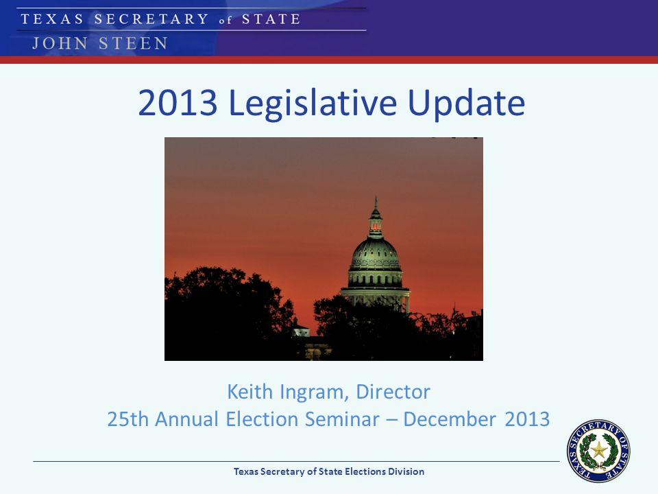 2013 Legislative Update Keith Ingram, Director 25th Annual Election Seminar – December 2013 Texas Secretary of State Elections Division