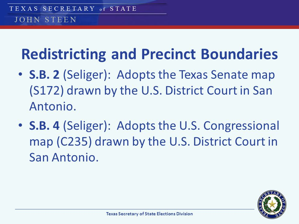 Redistricting and Precinct Boundaries S.B. 2 (Seliger): Adopts the Texas Senate map (S172) drawn by the U.S. District Court in San Antonio. S.B. 4 (Se