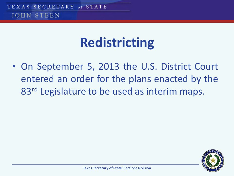 Redistricting On September 5, 2013 the U.S. District Court entered an order for the plans enacted by the 83 rd Legislature to be used as interim maps.