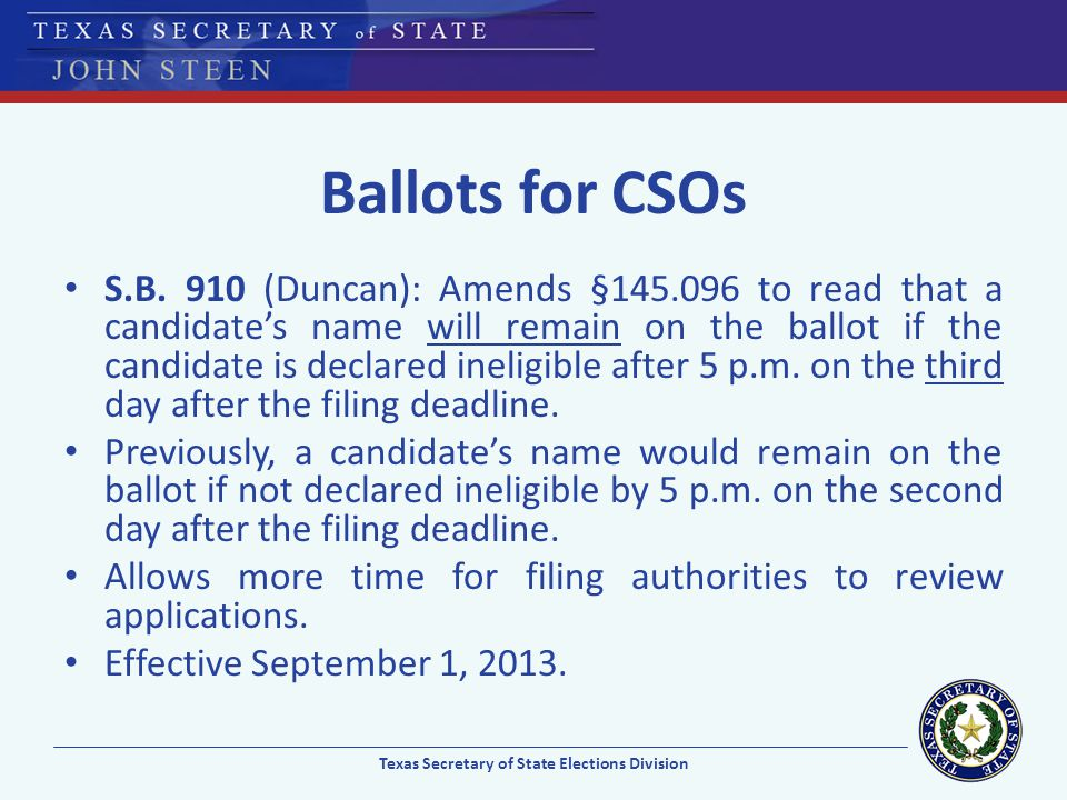Ballots for CSOs S.B. 910 (Duncan): Amends §145.096 to read that a candidates name will remain on the ballot if the candidate is declared ineligible a