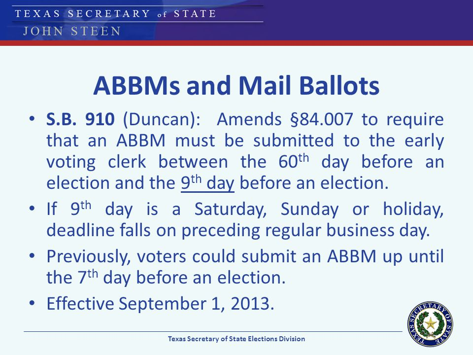 ABBMs and Mail Ballots S.B. 910 (Duncan): Amends §84.007 to require that an ABBM must be submitted to the early voting clerk between the 60 th day bef