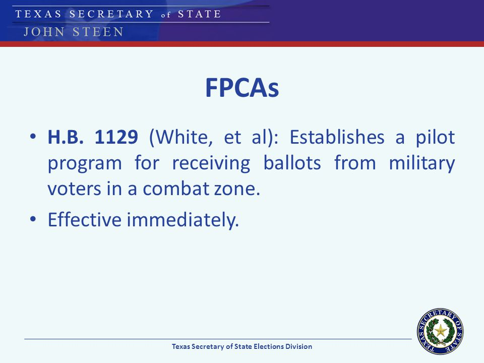 FPCAs H.B. 1129 (White, et al): Establishes a pilot program for receiving ballots from military voters in a combat zone. Effective immediately. Texas
