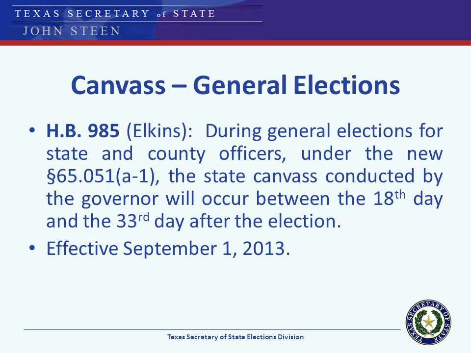Canvass – General Elections H.B. 985 (Elkins): During general elections for state and county officers, under the new §65.051(a-1), the state canvass c