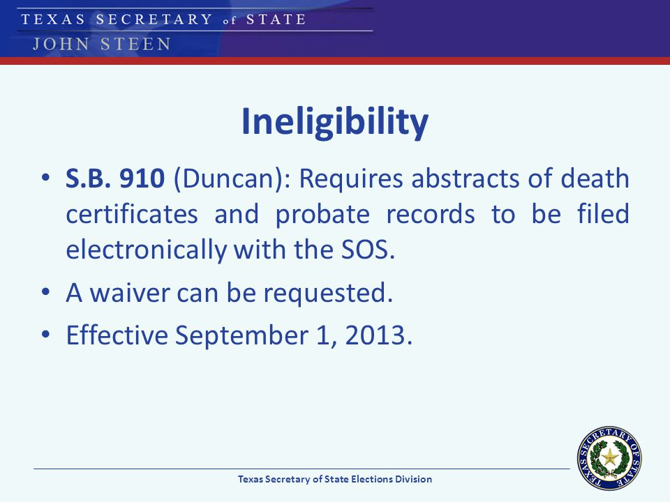 Ineligibility S.B. 910 (Duncan): Requires abstracts of death certificates and probate records to be filed electronically with the SOS. A waiver can be