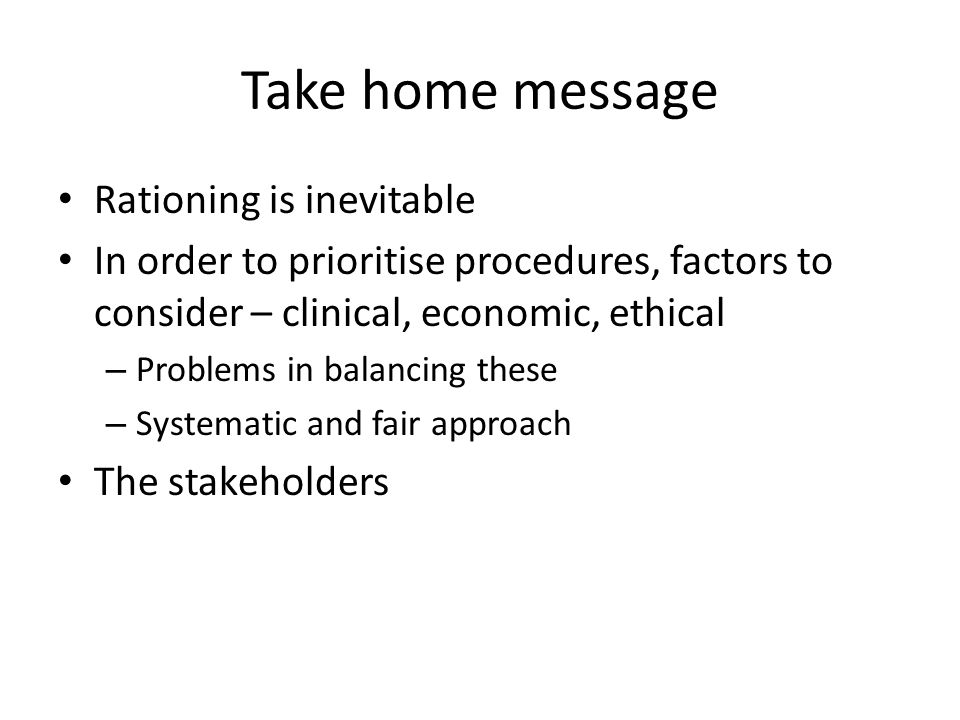 Take home message Rationing is inevitable In order to prioritise procedures, factors to consider – clinical, economic, ethical – Problems in balancing these – Systematic and fair approach The stakeholders