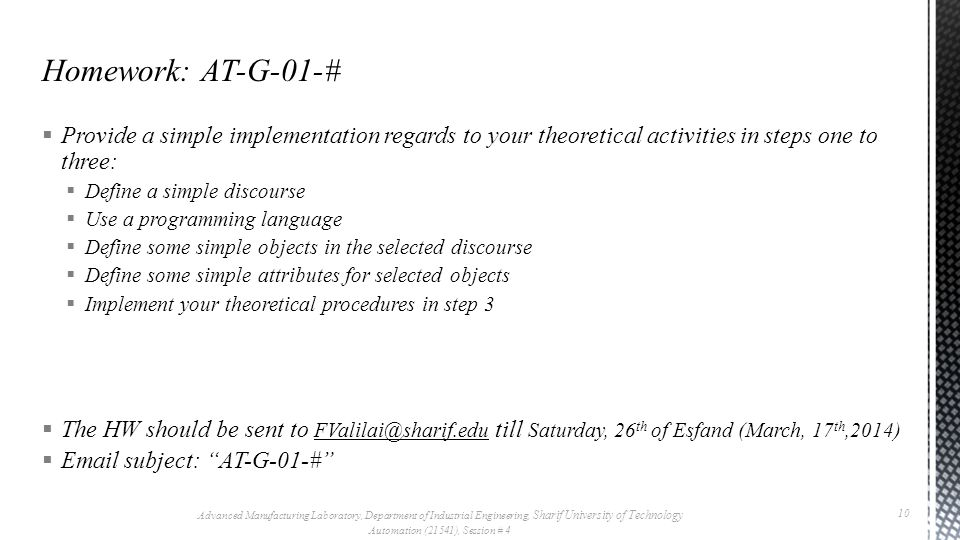 Provide a simple implementation regards to your theoretical activities in steps one to three: Define a simple discourse Use a programming language Define some simple objects in the selected discourse Define some simple attributes for selected objects Implement your theoretical procedures in step 3 The HW should be sent to FValilai@sharif.edu till Saturday, 26 th of Esfand (March, 17 th,2014) Email subject: AT-G-01-# Homework: AT-G-01-# Advanced Manufacturing Laboratory, Department of Industrial Engineering, Sharif University of Technology Automation (21541), Session # 4 10