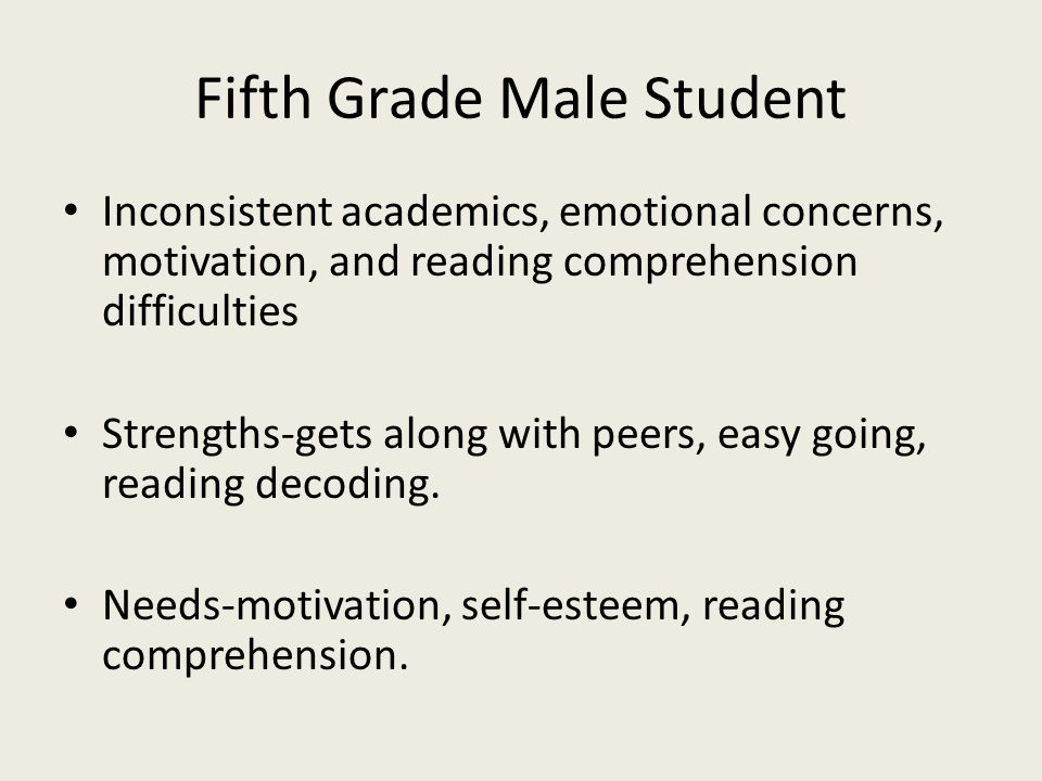 Fifth Grade Male Student Inconsistent academics, emotional concerns, motivation, and reading comprehension difficulties Strengths-gets along with peer