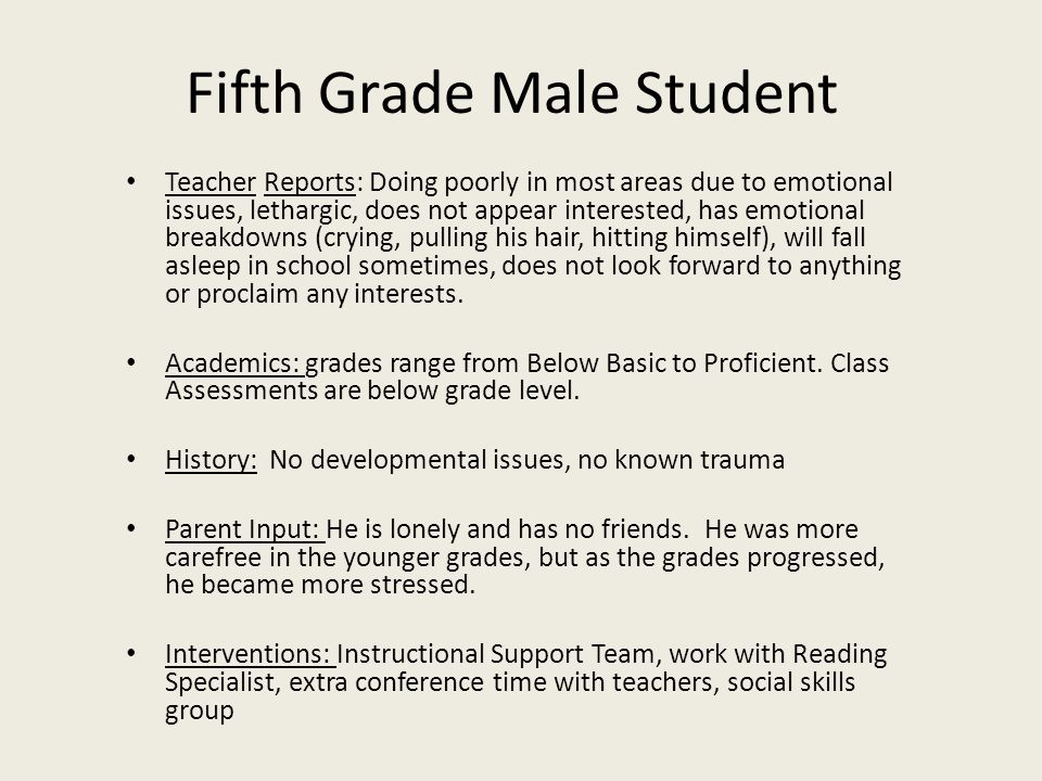 Fifth Grade Male Student Teacher Reports: Doing poorly in most areas due to emotional issues, lethargic, does not appear interested, has emotional bre