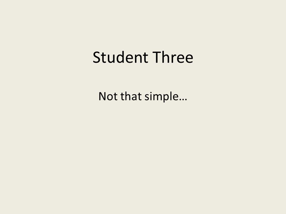 Student Three Not that simple…