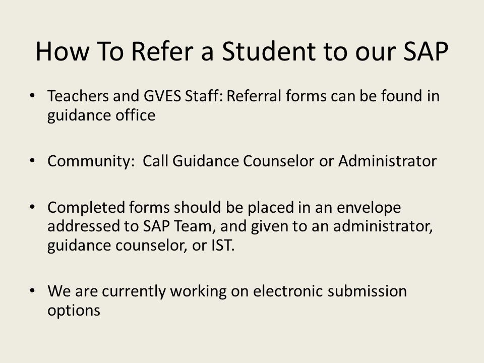 How To Refer a Student to our SAP Teachers and GVES Staff: Referral forms can be found in guidance office Community: Call Guidance Counselor or Admini