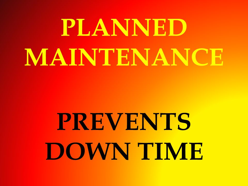 PLANNED MAINTENANCE PREVENTS DOWN TIME
