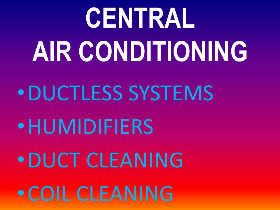 CENTRAL AIR CONDITIONING DUCTLESS SYSTEMS HUMIDIFIERS DUCT CLEANING COIL CLEANING
