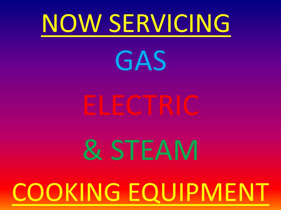 NOW SERVICING GAS ELECTRIC & STEAM COOKING EQUIPMENT