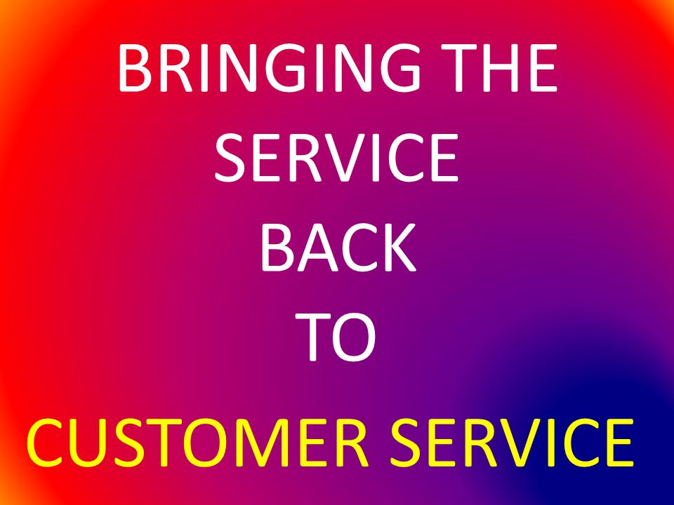 BRINGING THE SERVICE BACK TO CUSTOMER SERVICE