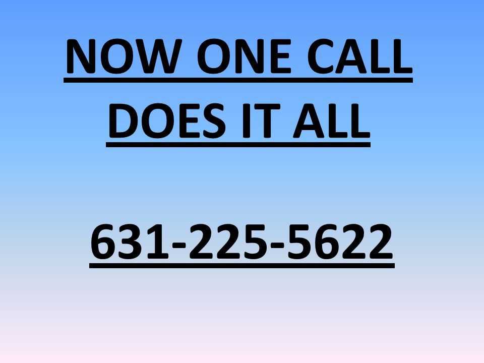 NOW ONE CALL DOES IT ALL 631-225-5622
