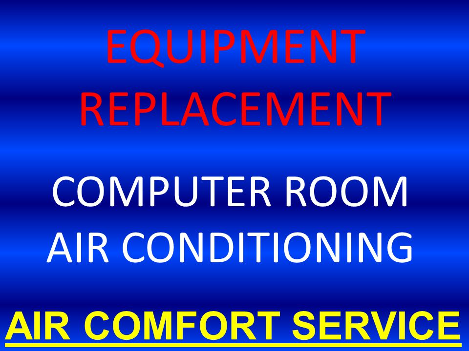 EQUIPMENT REPLACEMENT COMPUTER ROOM AIR CONDITIONING AIR COMFORT SERVICE
