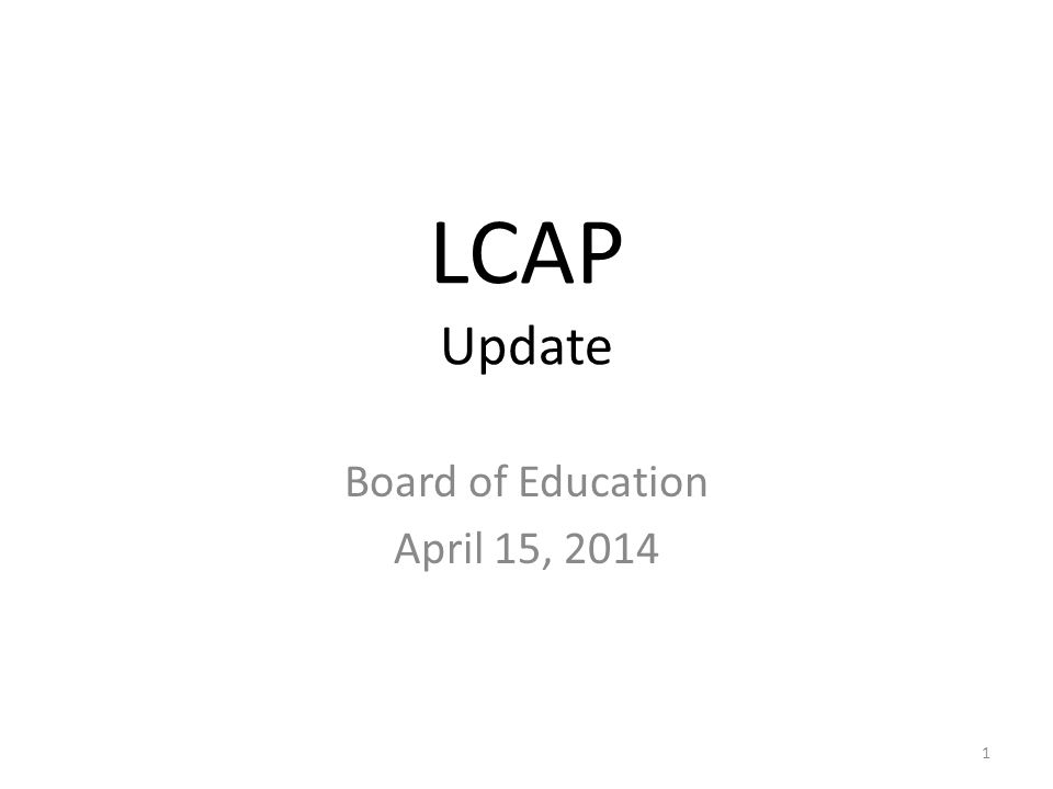 LCAP Update Board of Education April 15, 2014 1