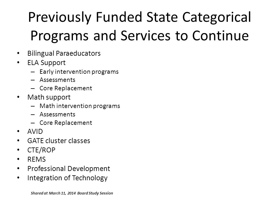 Previously Funded State Categorical Programs and Services to Continue Bilingual Paraeducators ELA Support – Early intervention programs – Assessments – Core Replacement Math support – Math intervention programs – Assessments – Core Replacement AVID GATE cluster classes CTE/ROP REMS Professional Development Integration of Technology Shared at March 11, 2014 Board Study Session