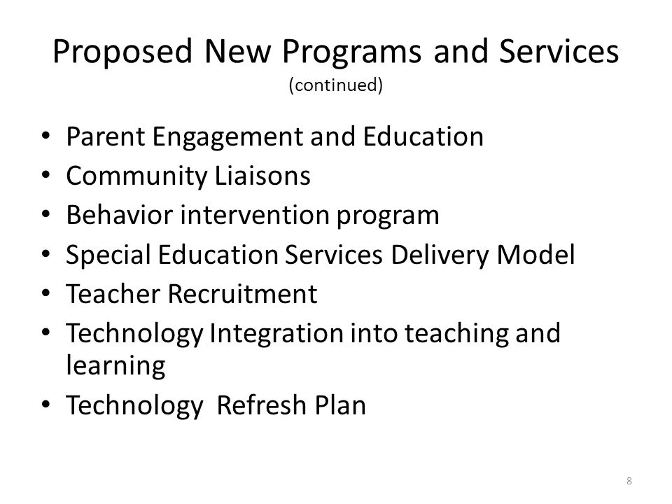 Proposed New Programs and Services (continued) Parent Engagement and Education Community Liaisons Behavior intervention program Special Education Services Delivery Model Teacher Recruitment Technology Integration into teaching and learning Technology Refresh Plan 8