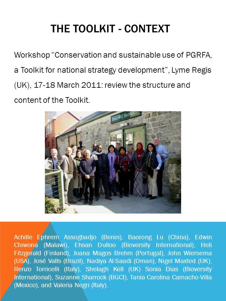 THE TOOLKIT - CONTEXT Workshop Conservation and sustainable use of PGRFA, a Toolkit for national strategy development, Lyme Regis (UK), 17-18 March 2011: review the structure and content of the Toolkit.