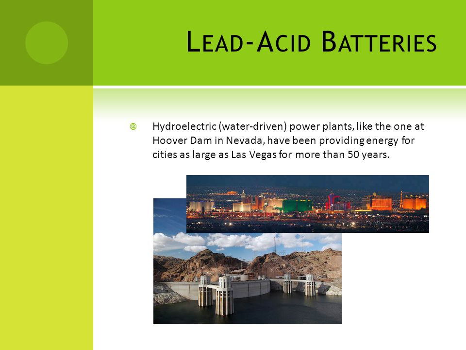 L EAD -A CID B ATTERIES Hydroelectric (water-driven) power plants, like the one at Hoover Dam in Nevada, have been providing energy for cities as large as Las Vegas for more than 50 years.