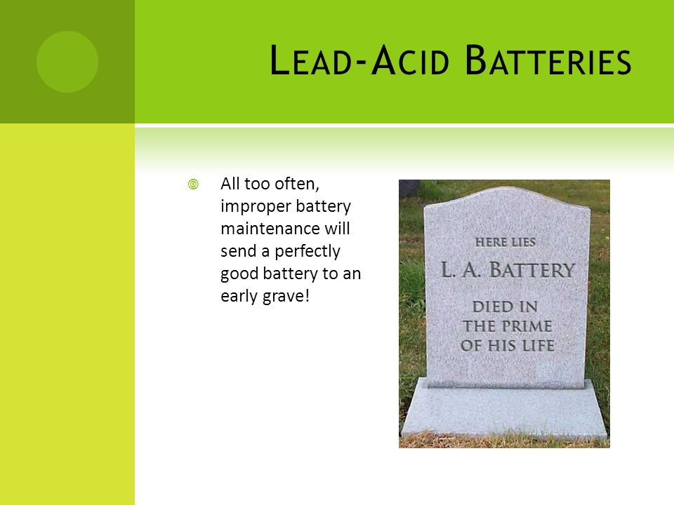L EAD -A CID B ATTERIES All too often, improper battery maintenance will send a perfectly good battery to an early grave!