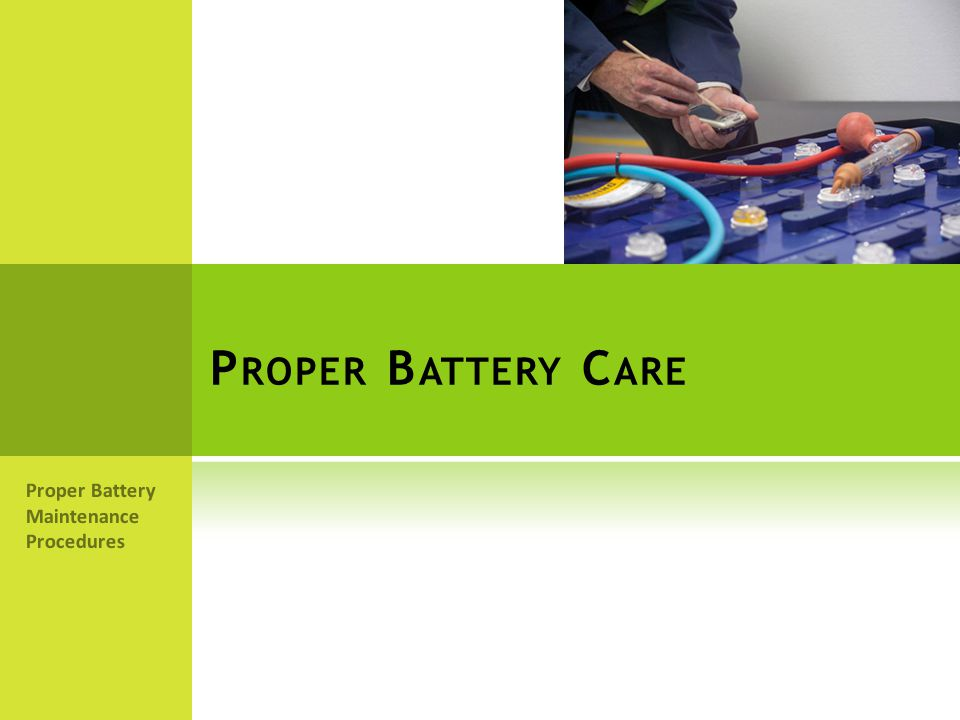 P ROPER B ATTERY C ARE Proper Battery Maintenance Procedures