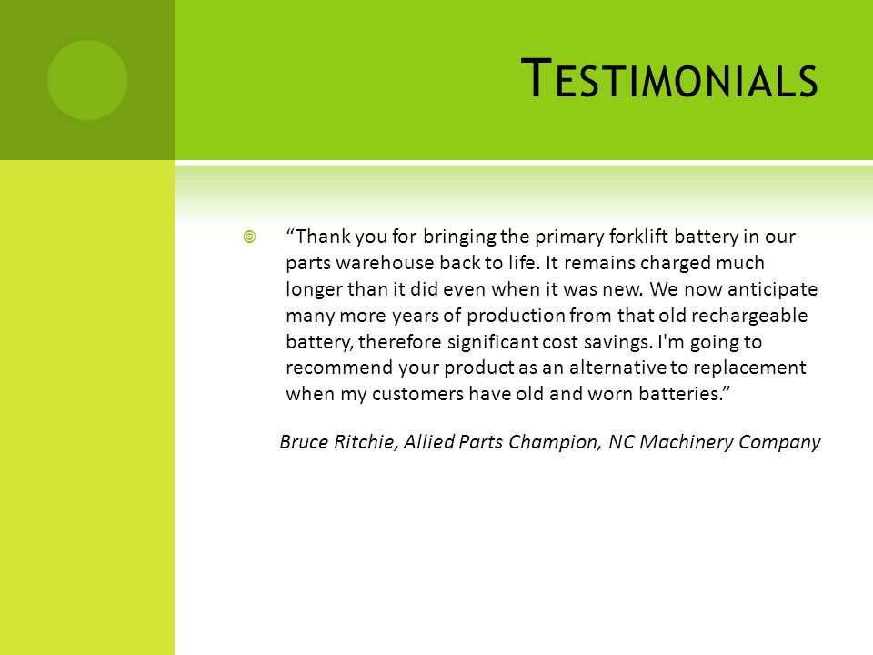 T ESTIMONIALS Thank you for bringing the primary forklift battery in our parts warehouse back to life.