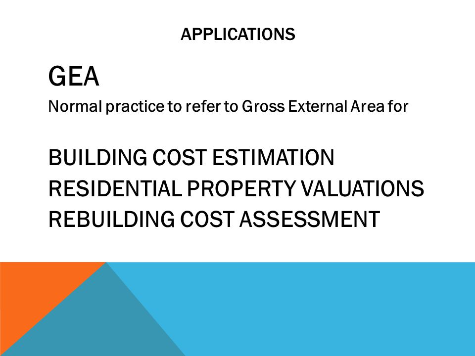 APPLICATIONS GEA Normal practice to refer to Gross External Area for BUILDING COST ESTIMATION RESIDENTIAL PROPERTY VALUATIONS REBUILDING COST ASSESSME