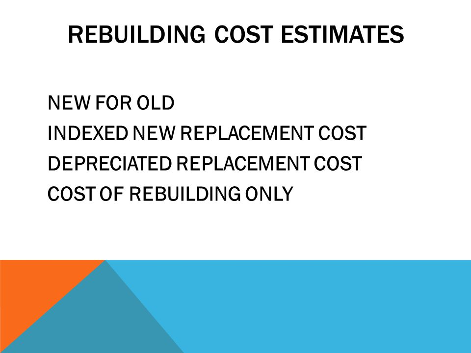 REBUILDING COST ESTIMATES NEW FOR OLD INDEXED NEW REPLACEMENT COST DEPRECIATED REPLACEMENT COST COST OF REBUILDING ONLY