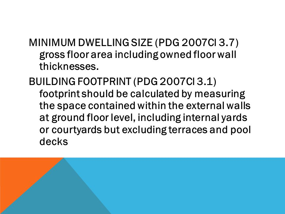 MINIMUM DWELLING SIZE (PDG 2007Cl 3.7) gross floor area including owned floor wall thicknesses. BUILDING FOOTPRINT (PDG 2007Cl 3.1) footprint should b
