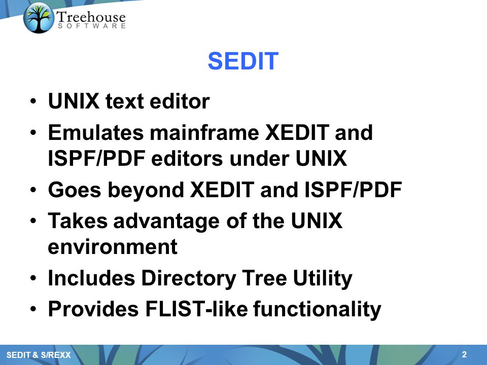 2 SEDIT & S/REXX SEDIT UNIX text editor Emulates mainframe XEDIT and ISPF/PDF editors under UNIX Goes beyond XEDIT and ISPF/PDF Takes advantage of the