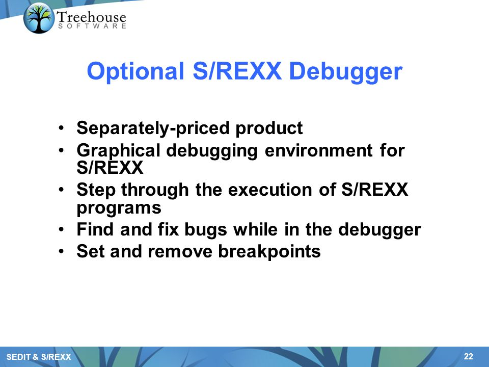 22 SEDIT & S/REXX Optional S/REXX Debugger Separately-priced product Graphical debugging environment for S/REXX Step through the execution of S/REXX p