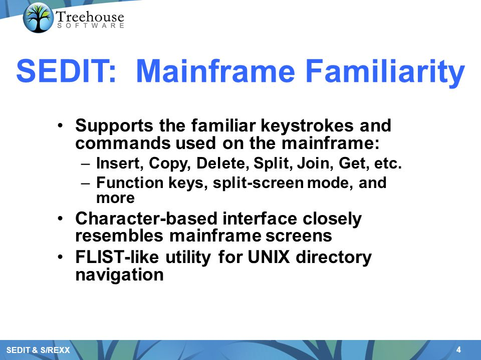 4 SEDIT & S/REXX SEDIT: Mainframe Familiarity Supports the familiar keystrokes and commands used on the mainframe: –Insert, Copy, Delete, Split, Join, Get, etc.