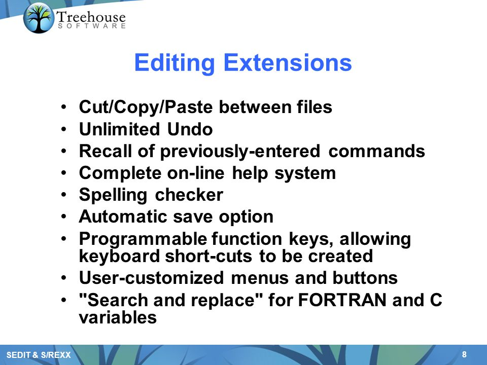 8 SEDIT & S/REXX Editing Extensions Cut/Copy/Paste between files Unlimited Undo Recall of previously-entered commands Complete on-line help system Spe