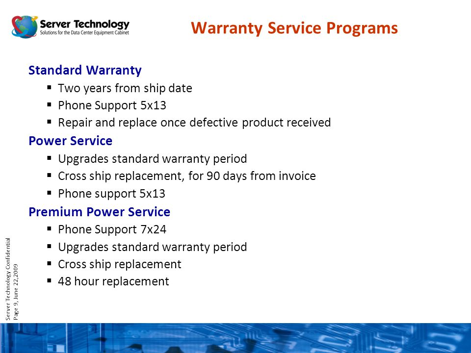 Server Technology Confidential Page 9, June 22,2009 Warranty Service Programs Standard Warranty Two years from ship date Phone Support 5x13 Repair and replace once defective product received Power Service Upgrades standard warranty period Cross ship replacement, for 90 days from invoice Phone support 5x13 Premium Power Service Phone Support 7x24 Upgrades standard warranty period Cross ship replacement 48 hour replacement