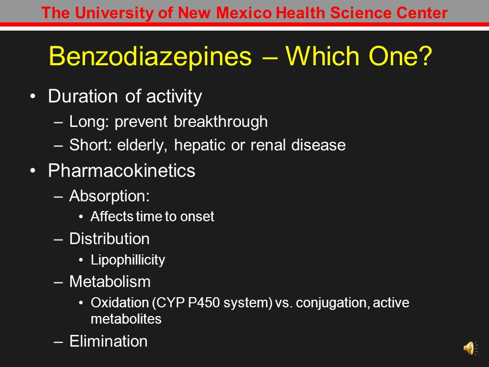 The University of New Mexico Health Science Center Benzodiazepines 1 st line agents –Better efficacy, good margin of safety, lower potential of abuse No specific benzodiazepine is recommended for use Selection of agent based on kinetic parameters, potential for abuse, cost MCH: –GABA agonist Increases the frequency of GABA chloride channel opening – alcohol replacement Crit Care Med 2010 Vol.