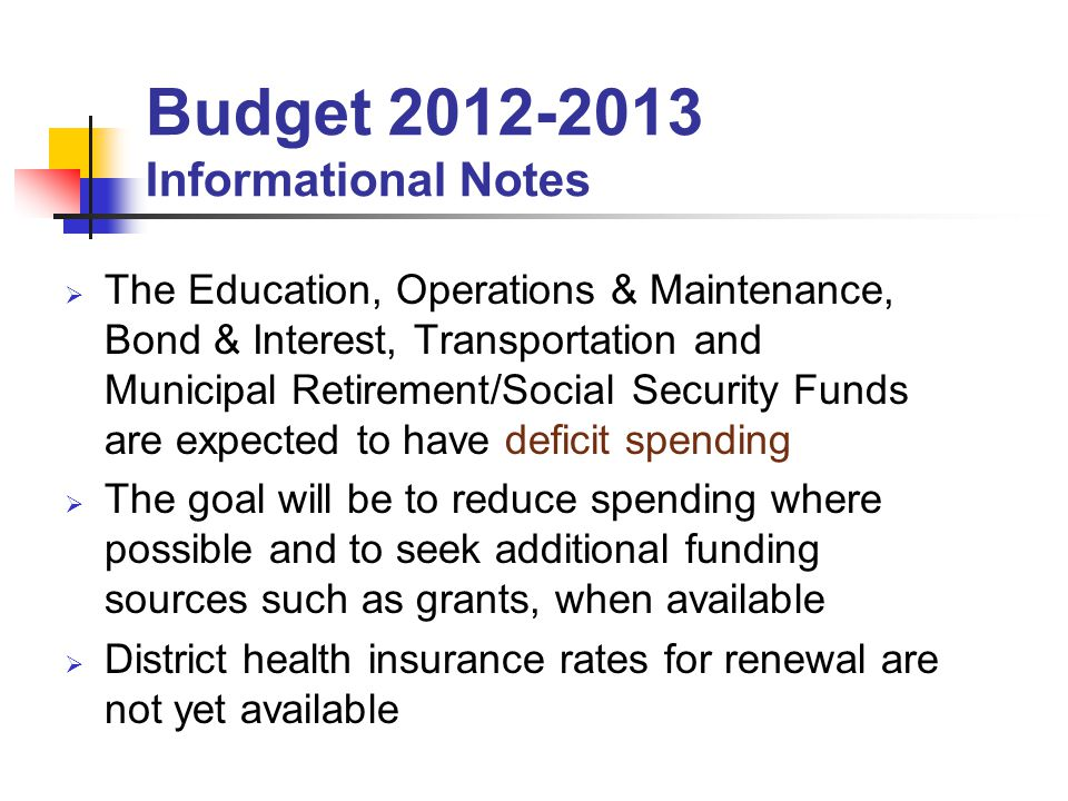 The Education, Operations & Maintenance, Bond & Interest, Transportation and Municipal Retirement/Social Security Funds are expected to have deficit spending The goal will be to reduce spending where possible and to seek additional funding sources such as grants, when available District health insurance rates for renewal are not yet available Budget Informational Notes