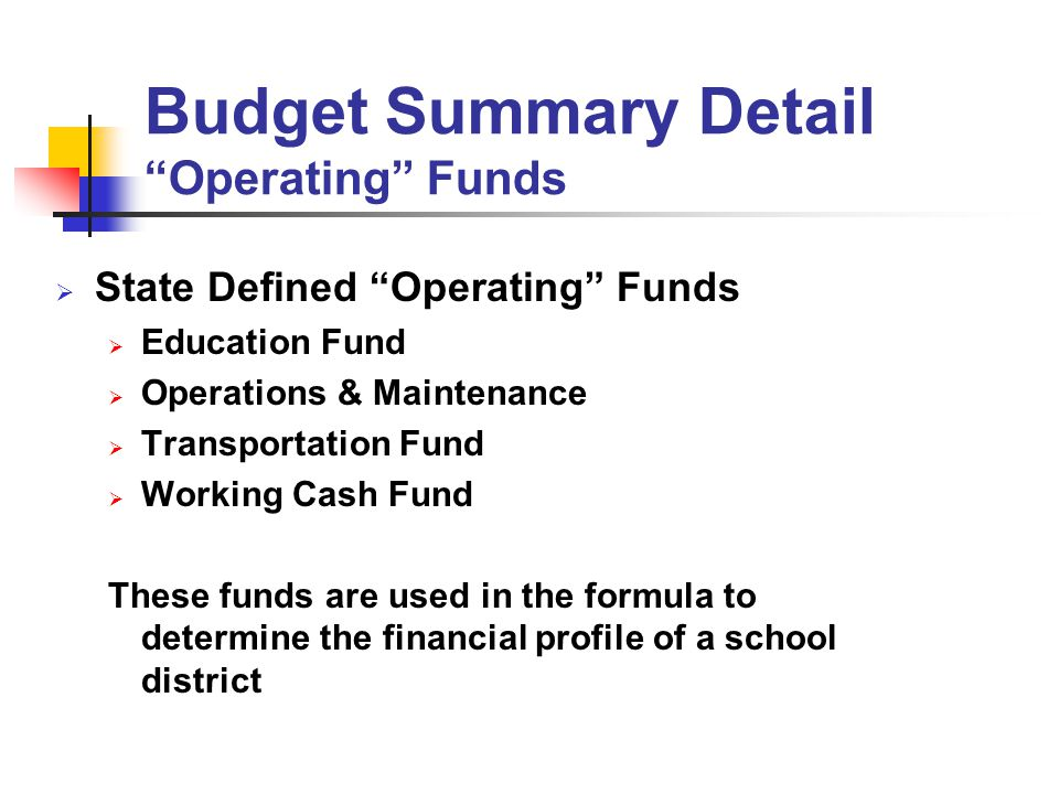 State Defined Operating Funds Education Fund Operations & Maintenance Transportation Fund Working Cash Fund These funds are used in the formula to determine the financial profile of a school district Budget Summary Detail Operating Funds