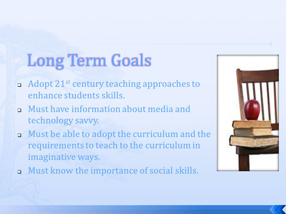 Adopt 21 st century teaching approaches to enhance students skills. Must have information about media and technology savvy. Must be able to adopt the